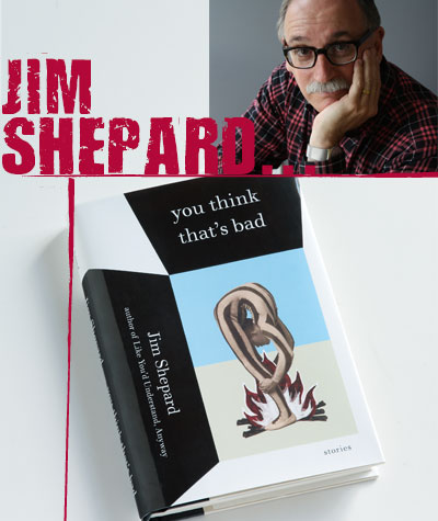 Jim Shepard - You Think That's Bad